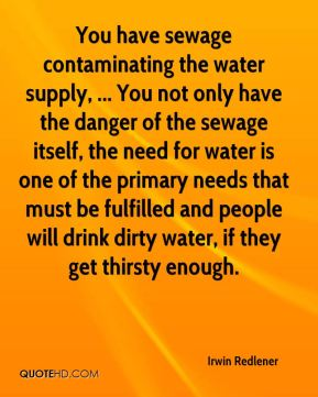 Irwin Redlener - You have sewage contaminating the water supply, ... You not only have the danger of the sewage itself, the need for water is one of the primary needs that must be fulfilled and people will drink dirty water, if they get thirsty enough.
