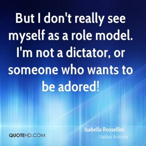 Isabella Rossellini - But I don't really see myself as a role model. I'm not a dictator, or someone who wants to be adored!