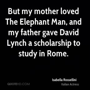 Isabella Rossellini - But my mother loved The Elephant Man, and my father gave David Lynch a scholarship to study in Rome.
