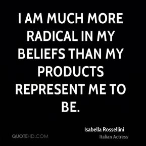 Isabella Rossellini - I am much more radical in my beliefs than my products represent me to be.