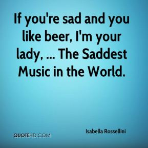 Isabella Rossellini - If you're sad and you like beer, I'm your lady, ... The Saddest Music in the World.