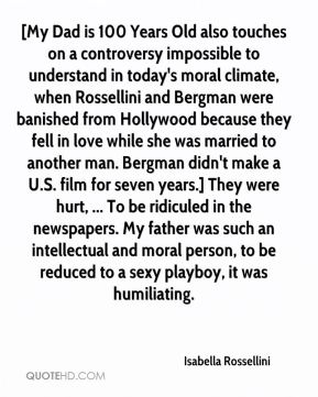 Isabella Rossellini - [My Dad is 100 Years Old also touches on a controversy impossible to understand in today's moral climate, when Rossellini and Bergman were banished from Hollywood because they fell in love while she was married to another man. Bergman didn't make a U.S. film for seven years.] They were hurt, ... To be ridiculed in the newspapers. My father was such an intellectual and moral person, to be reduced to a sexy playboy, it was humiliating.