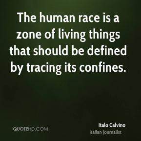 Italo Calvino - The human race is a zone of living things that should be defined by tracing its confines.