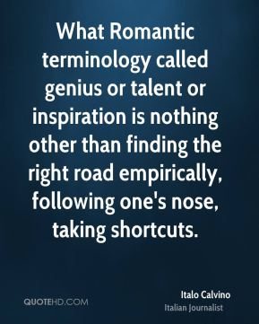 Italo Calvino - What Romantic terminology called genius or talent or inspiration is nothing other than finding the right road empirically, following one's nose, taking shortcuts.
