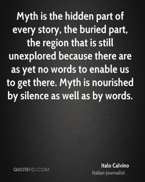 Italo Calvino - Myth is the hidden part of every story, the buried part, the region that is still unexplored because there are as yet no words to enable us to get there. Myth is nourished by silence as well as by words.