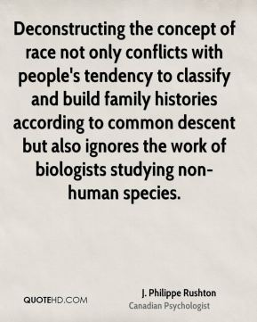 J. Philippe Rushton - Deconstructing the concept of race not only conflicts with people's tendency to classify and build family histories according to common descent but also ignores the work of biologists studying non-human species.