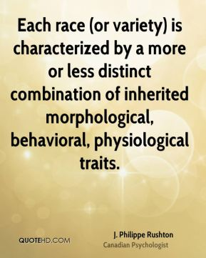 J. Philippe Rushton - Each race (or variety) is characterized by a more or less distinct combination of inherited morphological, behavioral, physiological traits.
