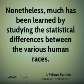 J. Philippe Rushton - Nonetheless, much has been learned by studying the statistical differences between the various human races.