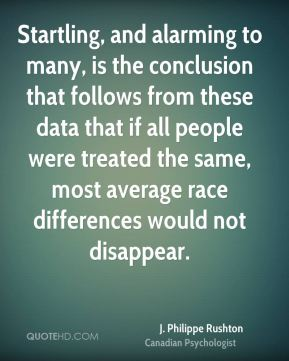 J. Philippe Rushton - Startling, and alarming to many, is the conclusion that follows from these data that if all people were treated the same, most average race differences would not disappear.