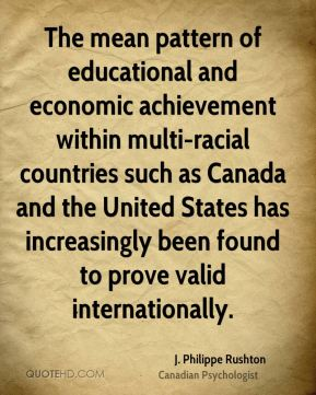 J. Philippe Rushton - The mean pattern of educational and economic achievement within multi-racial countries such as Canada and the United States has increasingly been found to prove valid internationally.