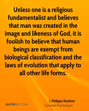 J. Philippe Rushton - Unless one is a religious fundamentalist and believes that man was created in the image and likeness of God, it is foolish to believe that human beings are exempt from biological classification and the laws of evolution that apply to all other life forms.