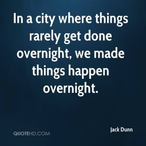 Jack Dunn - In a city where things rarely get done overnight, we made things happen overnight.