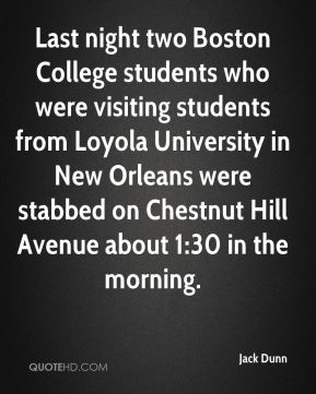 Jack Dunn - Last night two Boston College students who were visiting students from Loyola University in New Orleans were stabbed on Chestnut Hill Avenue about 1:30 in the morning.