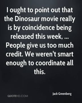 I ought to point out that the Dinosaur movie really is by coincidence being released this week, ... People give us too much credit. We weren't smart enough to coordinate all this.