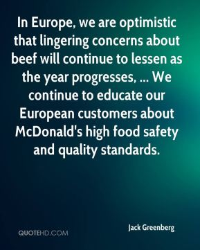 In Europe, we are optimistic that lingering concerns about beef will continue to lessen as the year progresses, ... We continue to educate our European customers about McDonald's high food safety and quality standards.