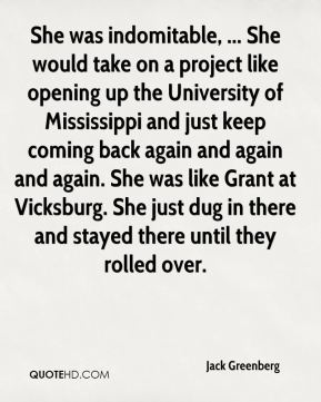 Jack Greenberg - She was indomitable, ... She would take on a project like opening up the University of Mississippi and just keep coming back again and again and again. She was like Grant at Vicksburg. She just dug in there and stayed there until they rolled over.