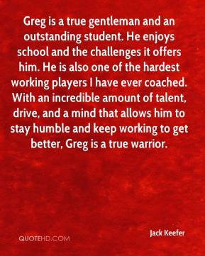 Greg is a true gentleman and an outstanding student. He enjoys school and the challenges it offers him. He is also one of the hardest working players I have ever coached. With an incredible amount of talent, drive, and a mind that allows him to stay humble and keep working to get better, Greg is a true warrior.