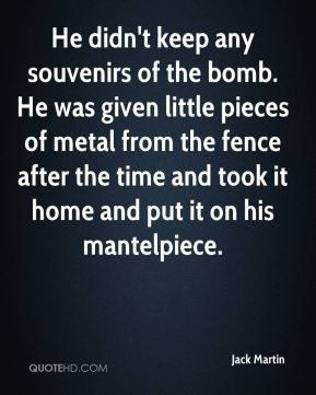 He didn't keep any souvenirs of the bomb. He was given little pieces of metal from the fence after the time and took it home and put it on his mantelpiece.