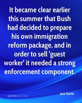 It became clear earlier this summer that Bush had decided to prepare his own immigration reform package, and in order to sell 'guest worker' it needed a strong enforcement component.