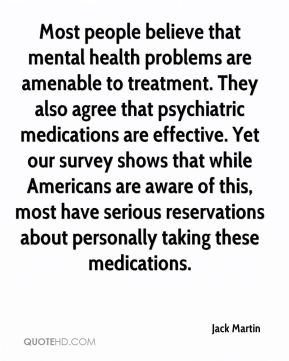 Jack Martin - Most people believe that mental health problems are amenable to treatment. They also agree that psychiatric medications are effective. Yet our survey shows that while Americans are aware of this, most have serious reservations about personally taking these medications.