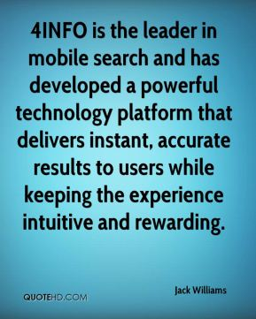 Jack Williams - 4INFO is the leader in mobile search and has developed a powerful technology platform that delivers instant, accurate results to users while keeping the experience intuitive and rewarding.