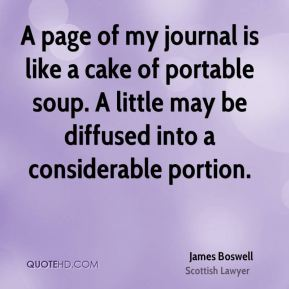 James Boswell - A page of my journal is like a cake of portable soup. A little may be diffused into a considerable portion.