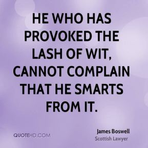 He who has provoked the lash of wit, cannot complain that he smarts from it.