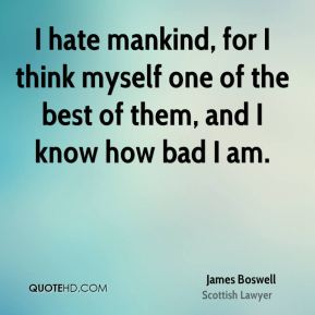 I hate mankind, for I think myself one of the best of them, and I know how bad I am.