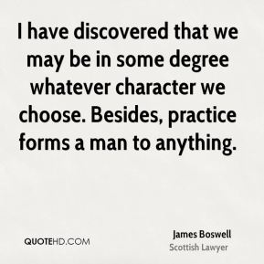 James Boswell - I have discovered that we may be in some degree whatever character we choose. Besides, practice forms a man to anything.