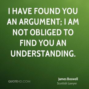 I have found you an argument; I am not obliged to find you an understanding.