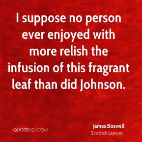 I suppose no person ever enjoyed with more relish the infusion of this fragrant leaf than did Johnson.