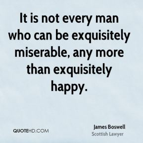 James Boswell - It is not every man who can be exquisitely miserable, any more than exquisitely happy.