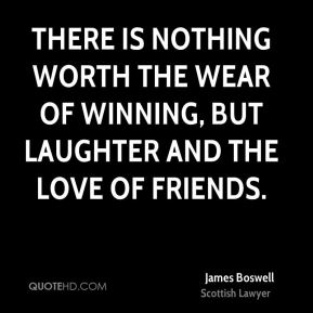 There is nothing worth the wear of winning, but laughter and the love of friends.
