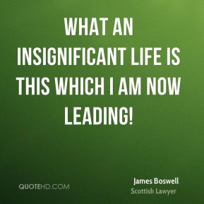 What an insignificant life is this which I am now leading!