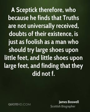 A Sceptick therefore, who because he finds that Truths are not universally received, doubts of their existence, is just as foolish as a man who should try large shoes upon little feet, and little shoes upon large feet, and finding that they did not f.