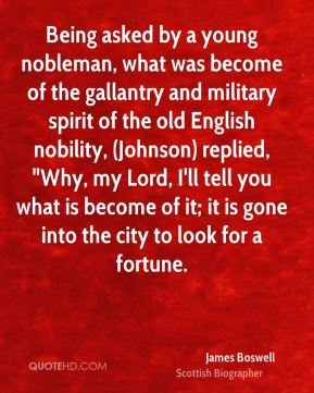 """James Boswell - Being asked by a young nobleman, what was become of the gallantry and military spirit of the old English nobility, (Johnson) replied, """"Why, my Lord, I'll tell you what is become of it; it is gone into the city to look for a fortune."""