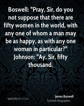 """Boswell: """"Pray, Sir, do you not suppose that there are fifty women in the world, with any one of whom a man may be as happy, as with any one woman in particular?"""" Johnson: """"Ay, Sir, fifty thousand."""