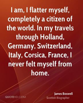 James Boswell - I am, I flatter myself, completely a citizen of the world. In my travels through Holland, Germany, Switzerland, Italy, Corsica, France, I never felt myself from home.
