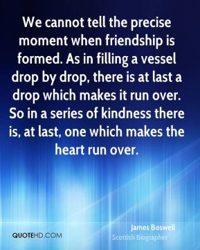 James Boswell - We cannot tell the precise moment when friendship is formed. As in filling a vessel drop by drop, there is at last a drop which makes it run over. So in a series of kindness there is, at last, one which makes the heart run over.