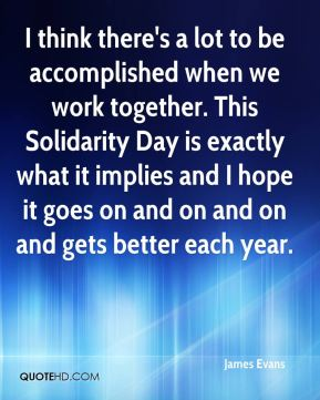 James Evans - I think there's a lot to be accomplished when we work together. This Solidarity Day is exactly what it implies and I hope it goes on and on and on and gets better each year.