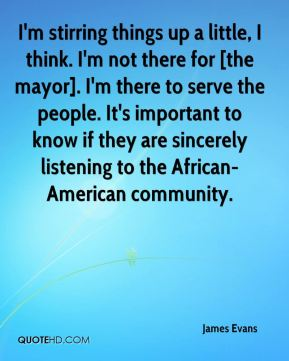 James Evans - I'm stirring things up a little, I think. I'm not there for [the mayor]. I'm there to serve the people. It's important to know if they are sincerely listening to the African-American community.