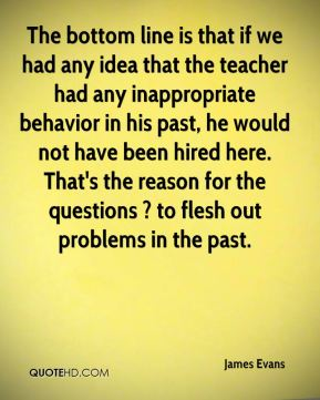 James Evans - The bottom line is that if we had any idea that the teacher had any inappropriate behavior in his past, he would not have been hired here. That's the reason for the questions ? to flesh out problems in the past.