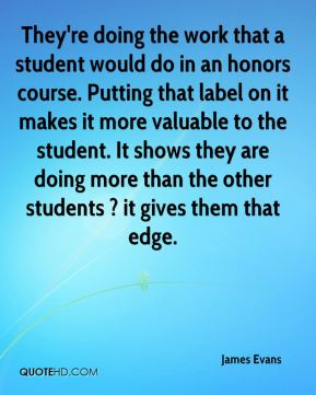 James Evans - They're doing the work that a student would do in an honors course. Putting that label on it makes it more valuable to the student. It shows they are doing more than the other students ? it gives them that edge.