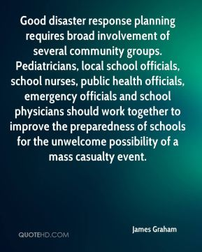 James Graham - Good disaster response planning requires broad involvement of several community groups. Pediatricians, local school officials, school nurses, public health officials, emergency officials and school physicians should work together to improve the preparedness of schools for the unwelcome possibility of a mass casualty event.