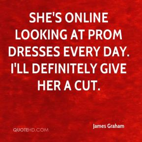 James Graham - She's online looking at prom dresses every day. I'll definitely give her a cut.