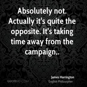James Harrington - Absolutely not. Actually it's quite the opposite. It's taking time away from the campaign.