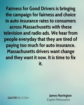 James Harrington - Fairness for Good Drivers is bringing the campaign for fairness and choice in auto insurance rates to consumers across Massachusetts with these television and radio ads. We hear from people everyday that they are tired of paying too much for auto insurance. Massachusetts drivers want change and they want it now. It is time to fix it.