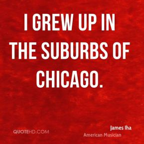 James Iha - I grew up in the suburbs of Chicago.