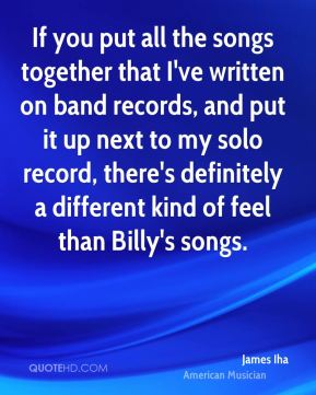 James Iha - If you put all the songs together that I've written on band records, and put it up next to my solo record, there's definitely a different kind of feel than Billy's songs.