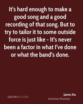 James Iha - It's hard enough to make a good song and a good recording of that song. But to try to tailor it to some outside force is just like - It's never been a factor in what I've done or what the band's done.